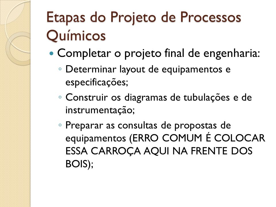 Etapas do Projeto de Processos Químicos Completar o projeto final de engenharia: Determinar layout de equipamentos e especificações; Construir os diag