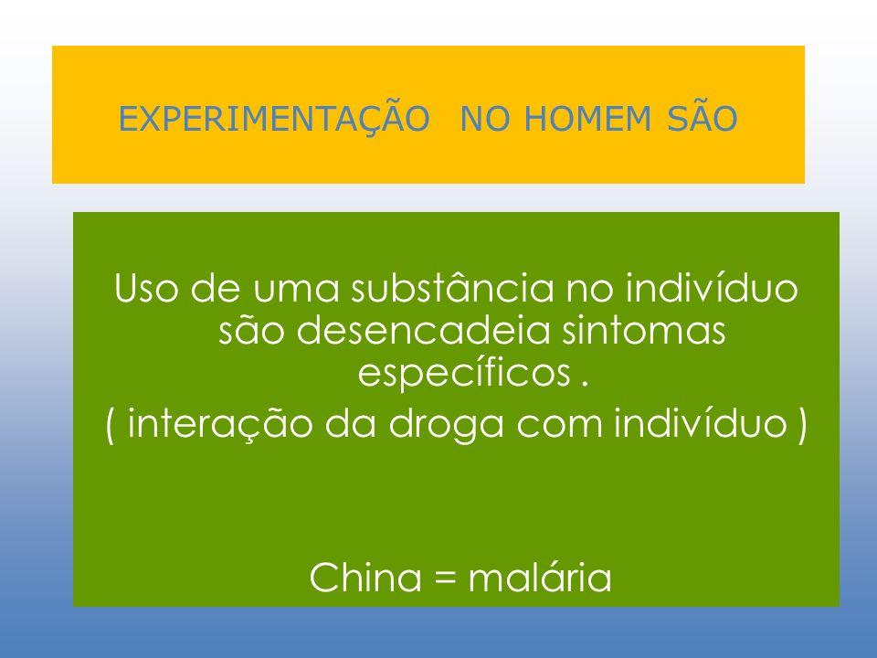 EXPERIMENTAÇÃO NO HOMEM SÃO Uso de uma substância no indivíduo são desencadeia sintomas específicos. ( interação da droga com indivíduo ) China = malá