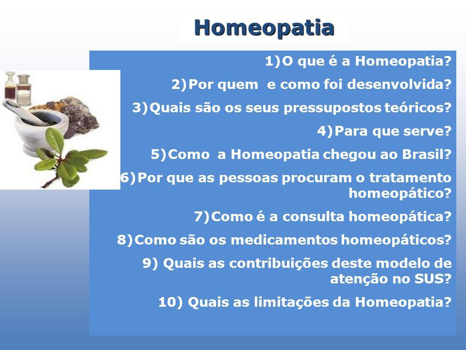 1)O que é a Homeopatia? 2)Por quem e como foi desenvolvida? 3)Quais são os seus pressupostos teóricos? 4)Para que serve? 5)Como a Homeopatia chegou ao
