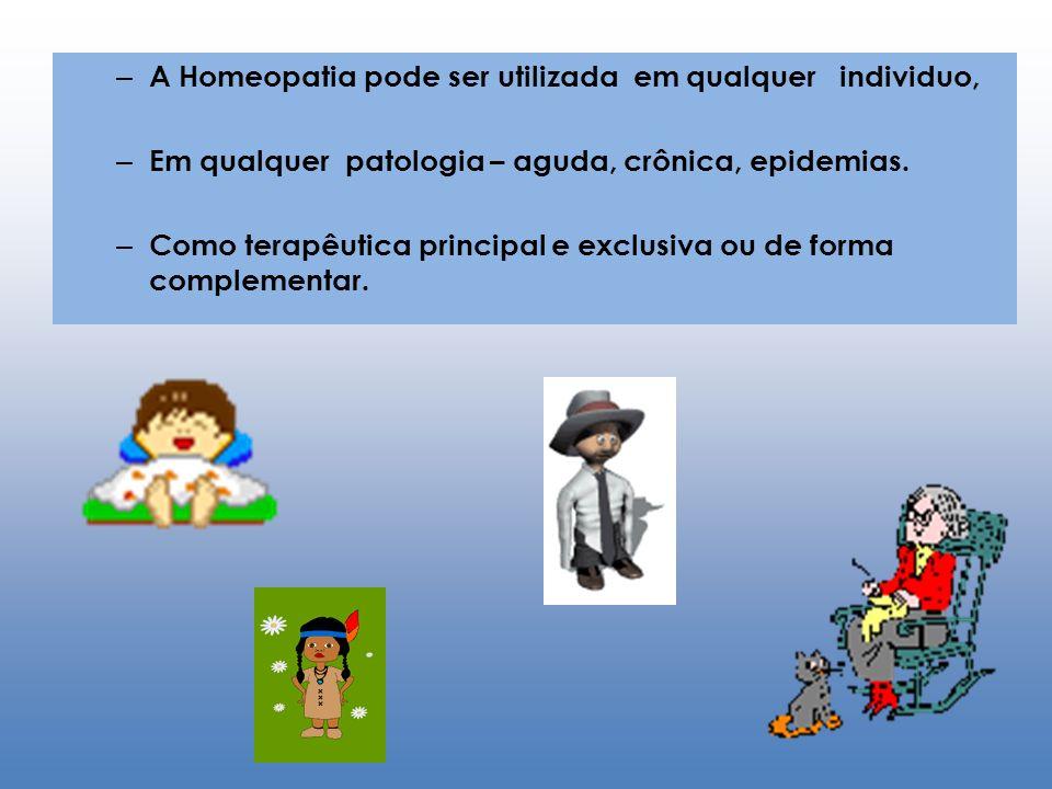 – A Homeopatia pode ser utilizada em qualquer individuo, – Em qualquer patologia – aguda, crônica, epidemias. – Como terapêutica principal e exclusiva