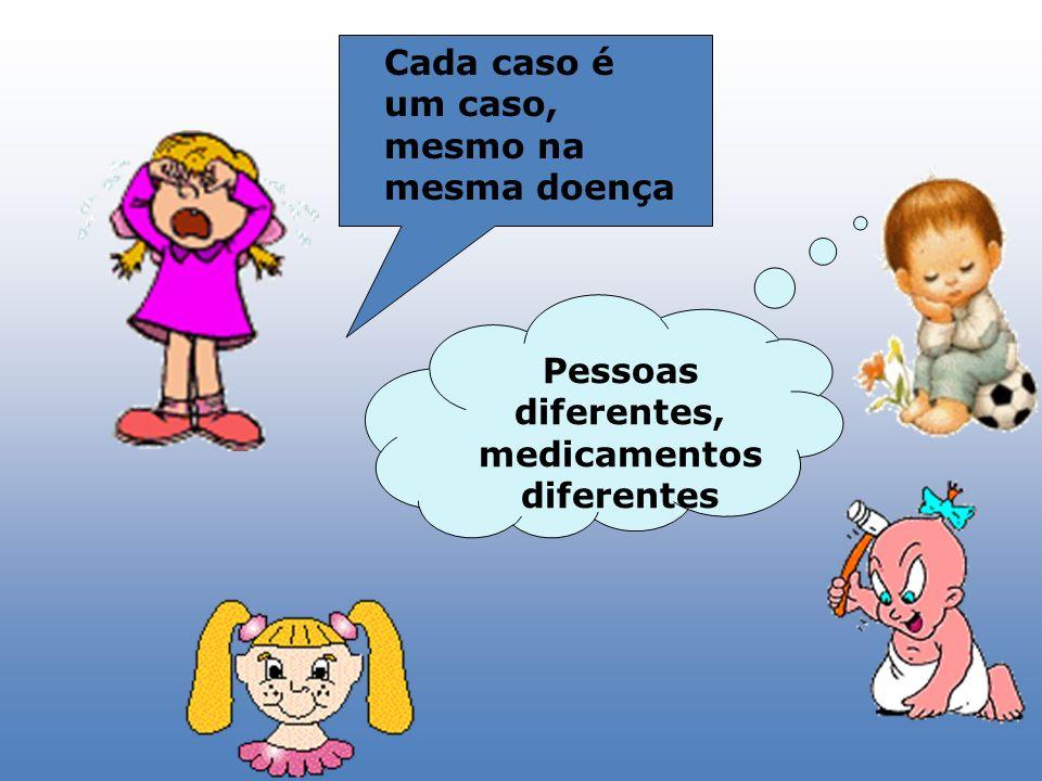 Pessoas diferentes, medicamentos diferentes Cada caso é um caso, mesmo na mesma doença