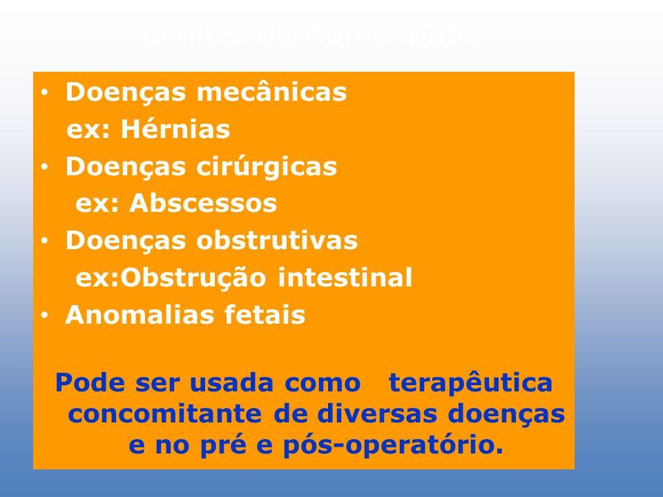 Limites da Homeopatia Doenças mecânicas ex: Hérnias Doenças cirúrgicas ex: Abscessos Doenças obstrutivas ex:Obstrução intestinal Anomalias fetais Pode