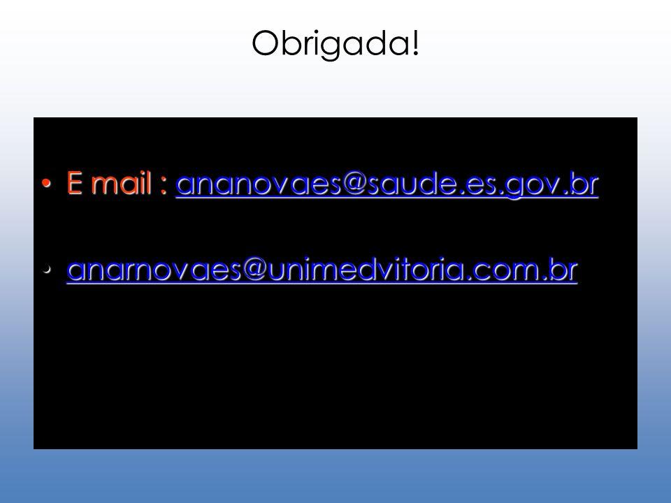 Obrigada! E mail : ananovaes@saude.es.gov.br E mail : ananovaes@saude.es.gov.brananovaes@saude.es.gov.br anarnovaes@unimedvitoria.com.br anarnovaes@un