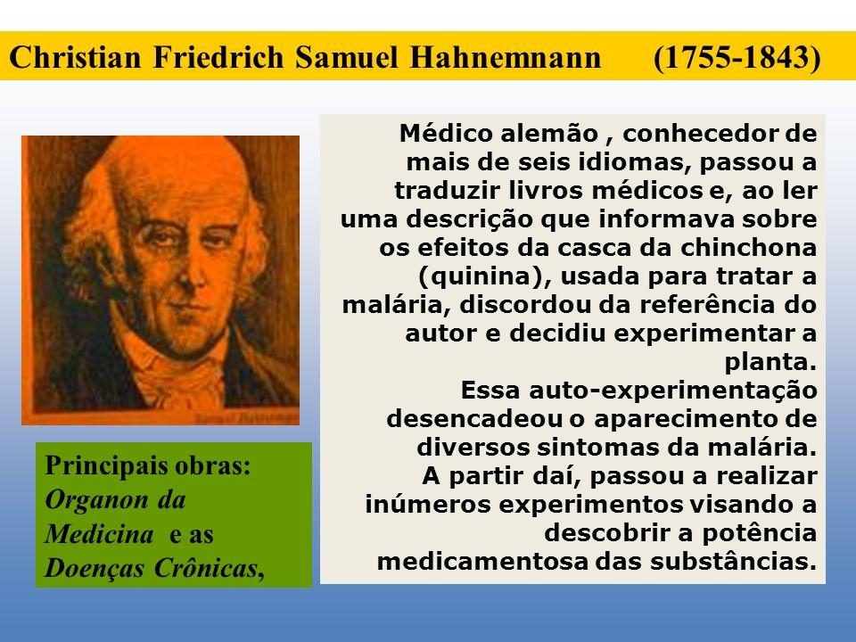 Christian Friedrich Samuel Hahnemnann (1755-1843) Médico alemão, conhecedor de mais de seis idiomas, passou a traduzir livros médicos e, ao ler uma de