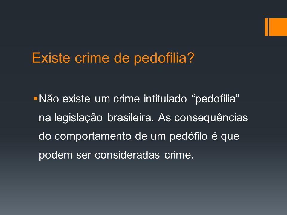 Existe crime de pedofilia? Não existe um crime intitulado pedofilia na legislação brasileira. As consequências do comportamento de um pedófilo é que p