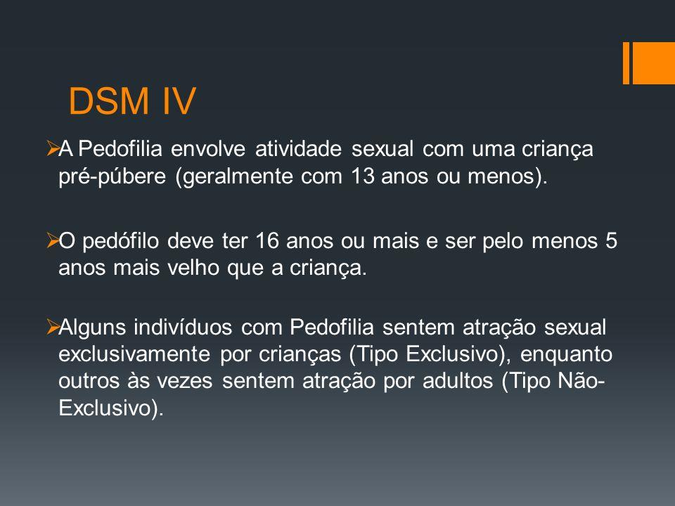 DSM IV A Pedofilia envolve atividade sexual com uma criança pré-púbere (geralmente com 13 anos ou menos). O pedófilo deve ter 16 anos ou mais e ser pe