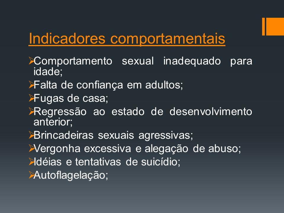 Indicadores comportamentais Comportamento sexual inadequado para idade; Falta de confiança em adultos; Fugas de casa; Regressão ao estado de desenvolv