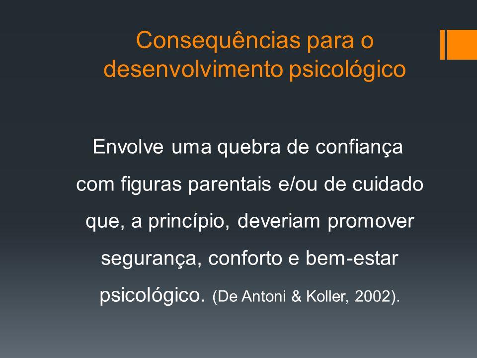 Consequências para o desenvolvimento psicológico Envolve uma quebra de confiança com figuras parentais e/ou de cuidado que, a princípio, deveriam prom