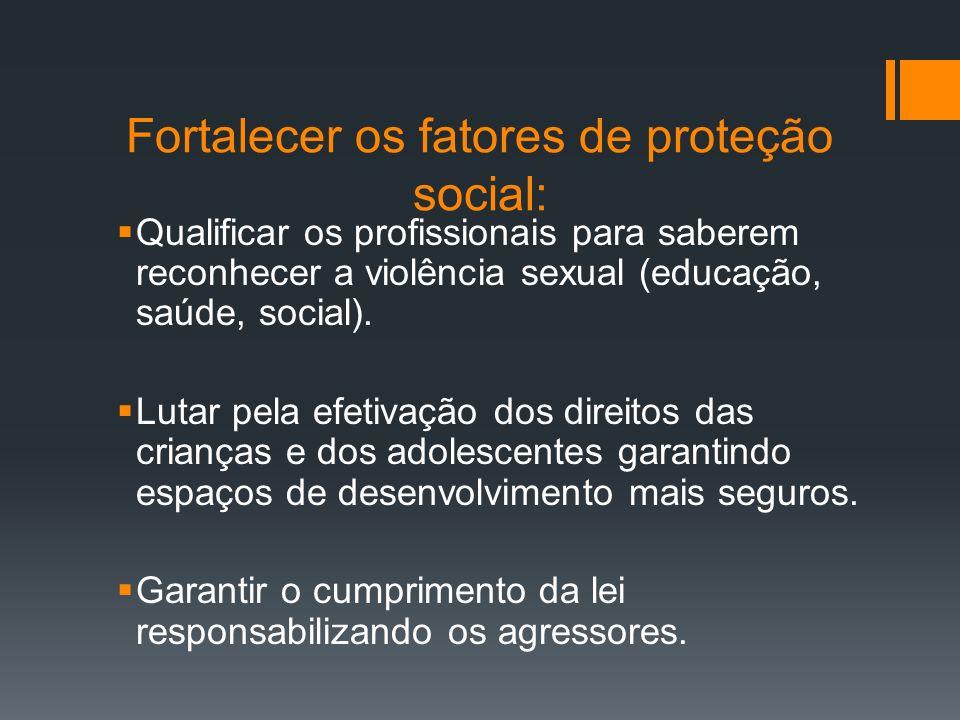 Fortalecer os fatores de proteção social: Qualificar os profissionais para saberem reconhecer a violência sexual (educação, saúde, social). Lutar pela