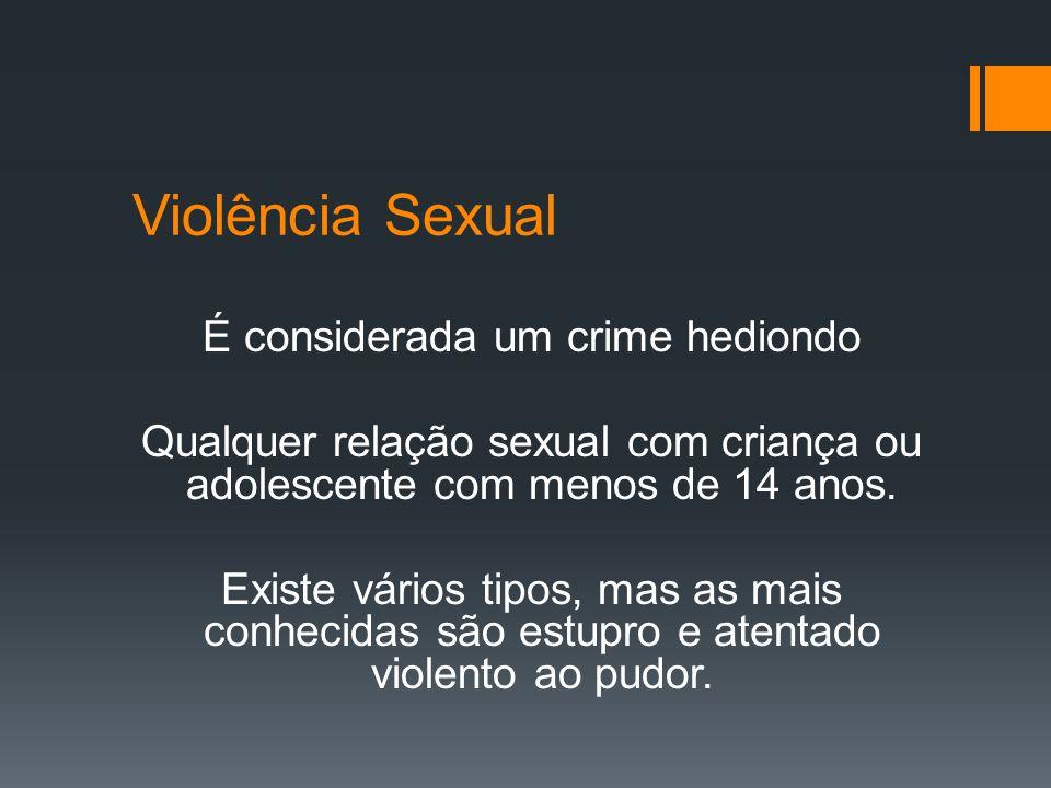 Violência Sexual É considerada um crime hediondo Qualquer relação sexual com criança ou adolescente com menos de 14 anos. Existe vários tipos, mas as