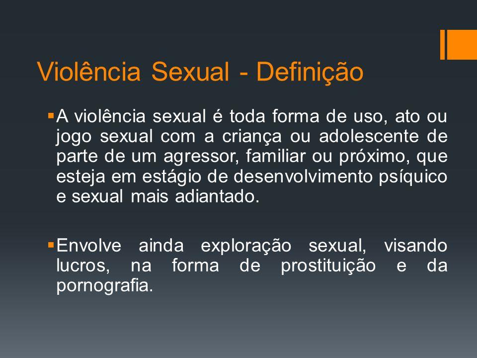 Violência Sexual - Definição A violência sexual é toda forma de uso, ato ou jogo sexual com a criança ou adolescente de parte de um agressor, familiar