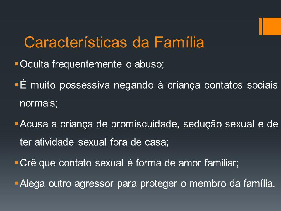 Características da Família Oculta frequentemente o abuso; É muito possessiva negando à criança contatos sociais normais; Acusa a criança de promiscuid