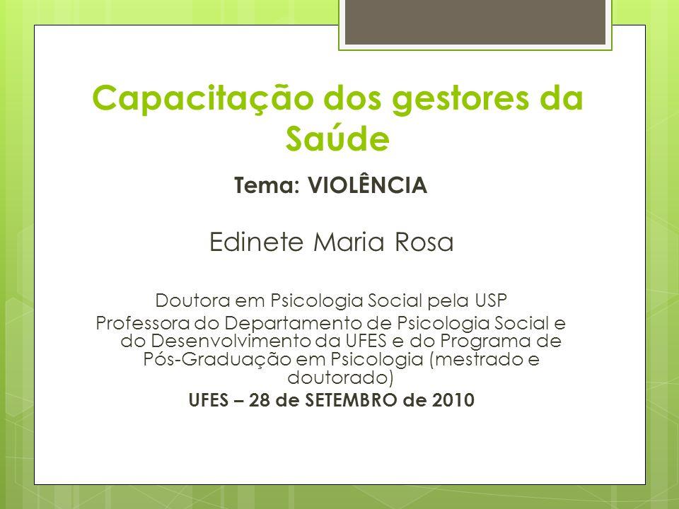 Capacitação dos gestores da Saúde Tema: VIOLÊNCIA Edinete Maria Rosa Doutora em Psicologia Social pela USP Professora do Departamento de Psicologia So