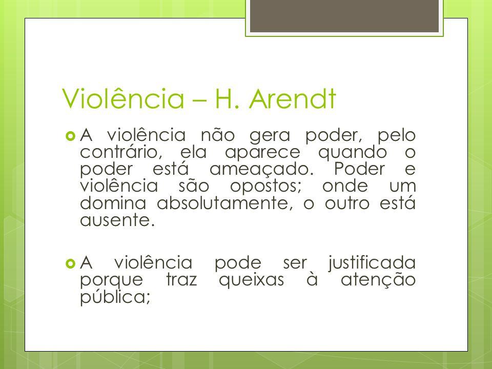 Violência – H. Arendt A violência não gera poder, pelo contrário, ela aparece quando o poder está ameaçado. Poder e violência são opostos; onde um dom