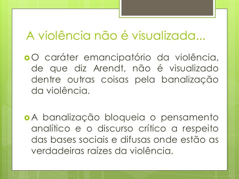 A violência não é visualizada... O caráter emancipatório da violência, de que diz Arendt, não é visualizado dentre outras coisas pela banalização da v