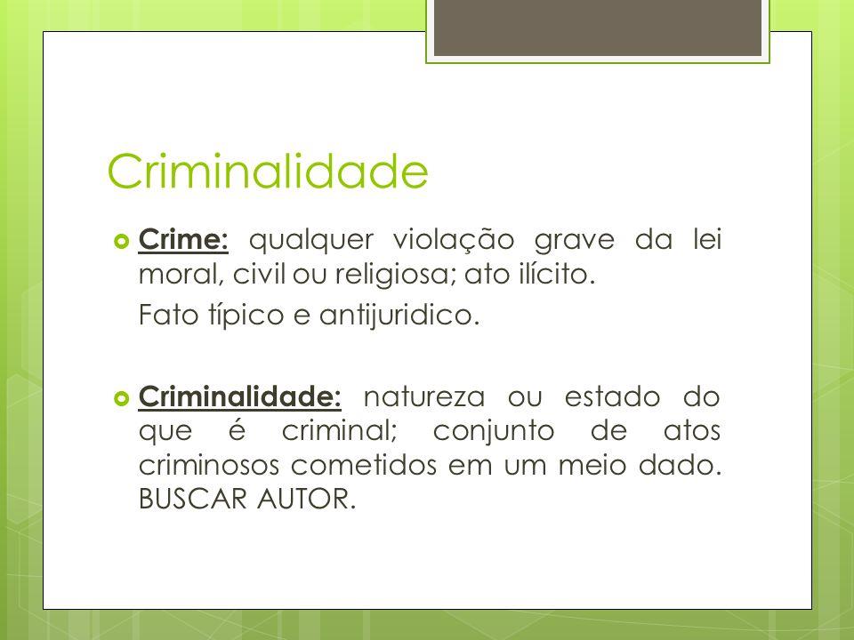 Criminalidade Crime: qualquer violação grave da lei moral, civil ou religiosa; ato ilícito. Fato típico e antijuridico. Criminalidade: natureza ou est