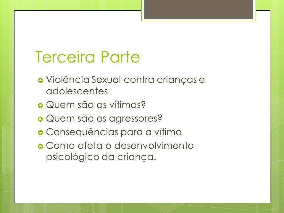 Terceira Parte Violência Sexual contra crianças e adolescentes Quem são as vítimas? Quem são os agressores? Consequências para a vítima Como afeta o d