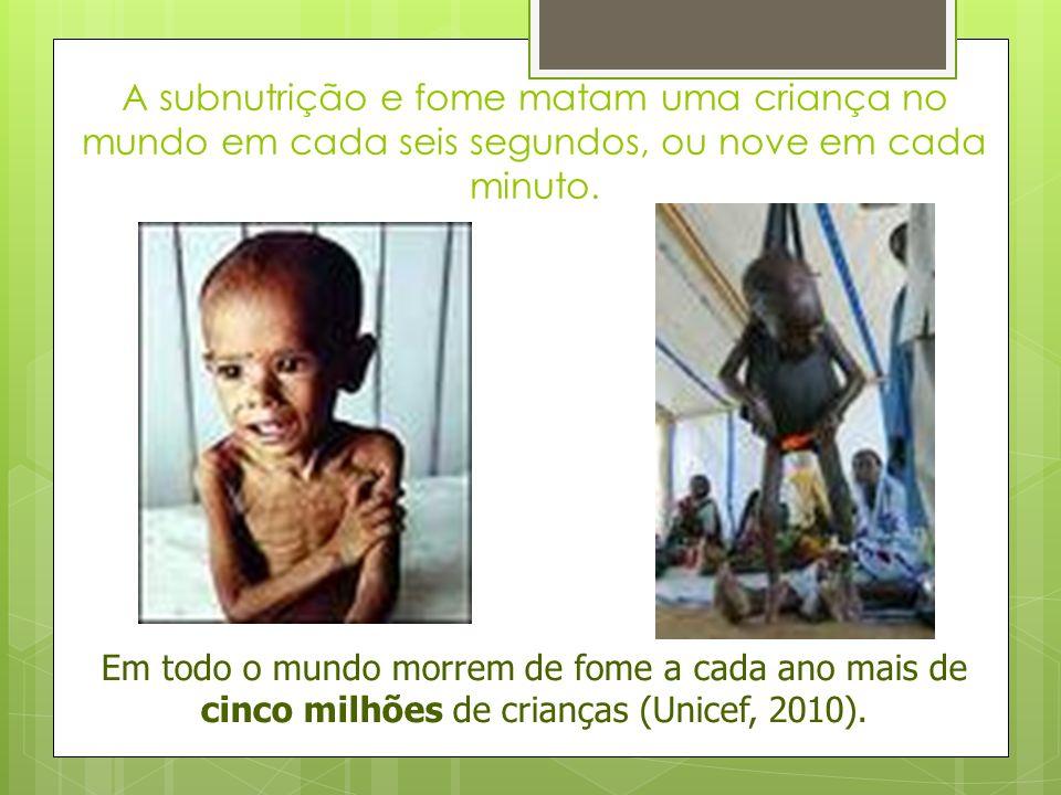 A subnutrição e fome matam uma criança no mundo em cada seis segundos, ou nove em cada minuto. Em todo o mundo morrem de fome a cada ano mais de cinco
