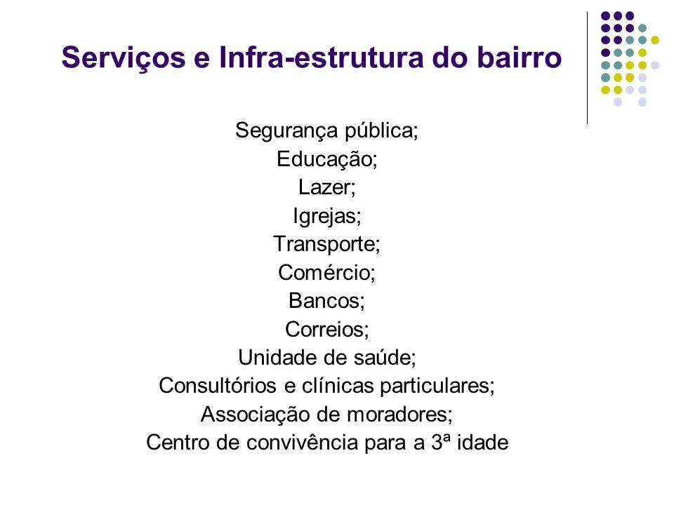 Serviços e Infra-estrutura do bairro Segurança pública; Educação; Lazer; Igrejas; Transporte; Comércio; Bancos; Correios; Unidade de saúde; Consultóri