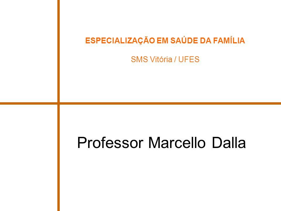 ESPECIALIZAÇÃO EM SAÚDE DA FAMÍLIA SMS Vitória / UFES Professor Marcello Dalla