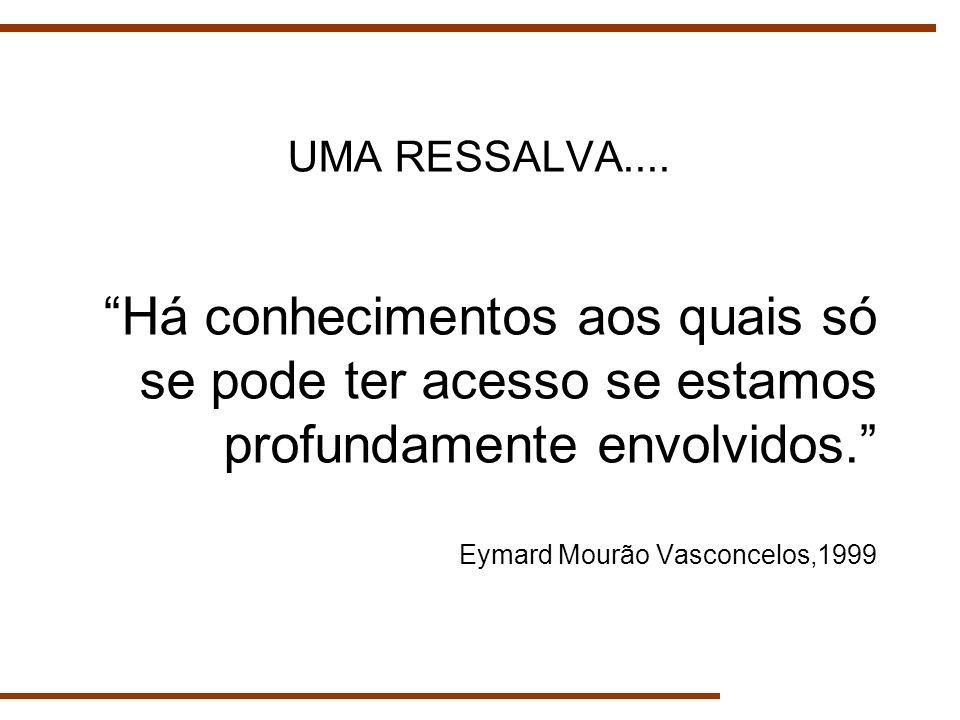 Há conhecimentos aos quais só se pode ter acesso se estamos profundamente envolvidos. Eymard Mourão Vasconcelos,1999 UMA RESSALVA....