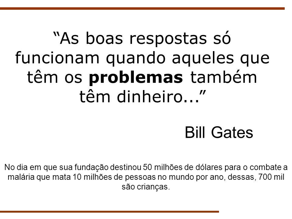As boas respostas só funcionam quando aqueles que têm os problemas também têm dinheiro... Bill Gates No dia em que sua fundação destinou 50 milhões de