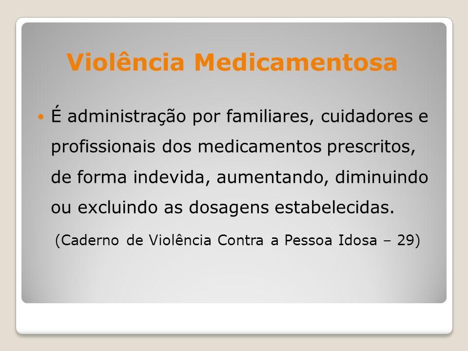 Violência Medicamentosa É administração por familiares, cuidadores e profissionais dos medicamentos prescritos, de forma indevida, aumentando, diminui