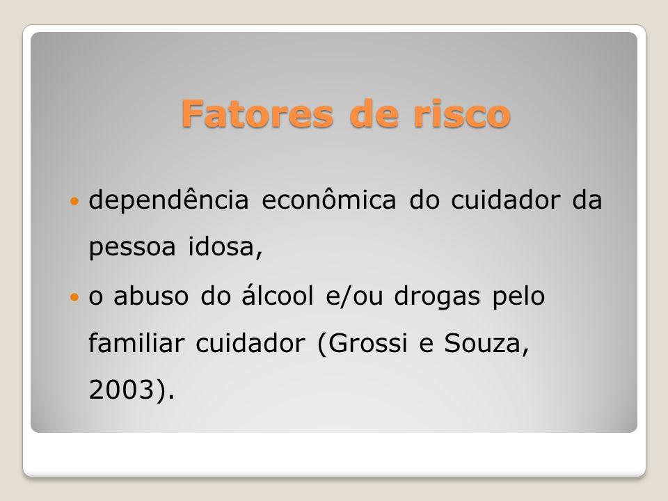 Fatores de risco dependência econômica do cuidador da pessoa idosa, o abuso do álcool e/ou drogas pelo familiar cuidador (Grossi e Souza, 2003).