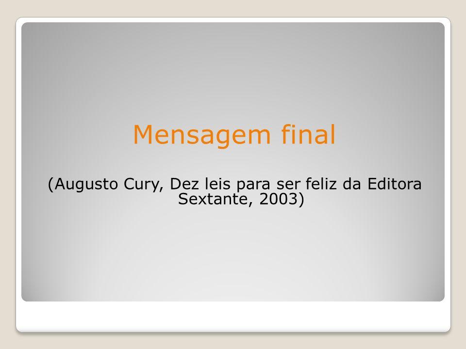Mensagem final (Augusto Cury, Dez leis para ser feliz da Editora Sextante, 2003)
