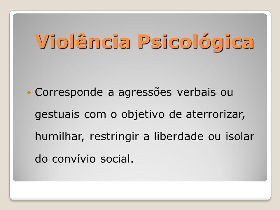 Violência Psicológica Corresponde a agressões verbais ou gestuais com o objetivo de aterrorizar, humilhar, restringir a liberdade ou isolar do convívi
