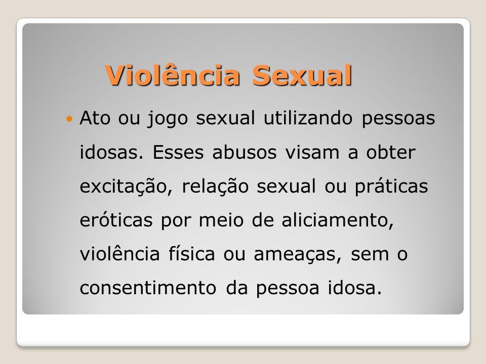 Violência Sexual Violência Sexual Ato ou jogo sexual utilizando pessoas idosas. Esses abusos visam a obter excitação, relação sexual ou práticas eróti