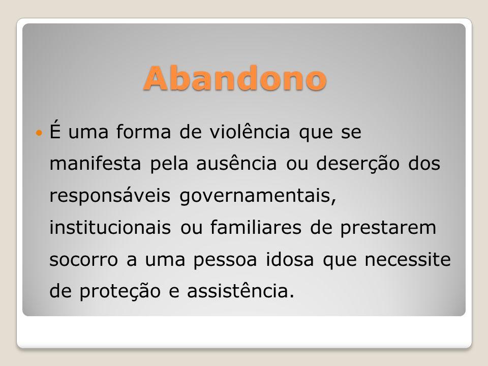 Abandono É uma forma de violência que se manifesta pela ausência ou deserção dos responsáveis governamentais, institucionais ou familiares de prestare