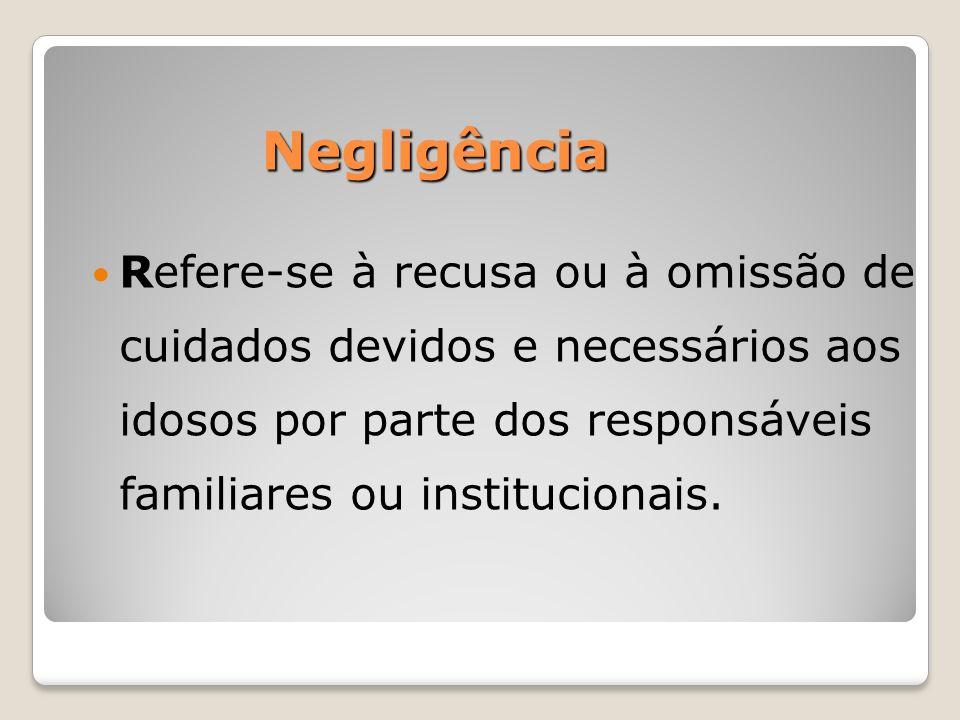 Negligência Refere-se à recusa ou à omissão de cuidados devidos e necessários aos idosos por parte dos responsáveis familiares ou institucionais.