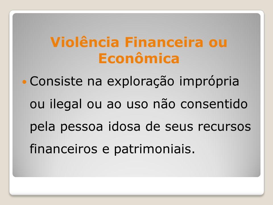 Violência Financeira ou Econômica Consiste na exploração imprópria ou ilegal ou ao uso não consentido pela pessoa idosa de seus recursos financeiros e