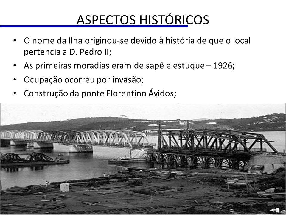 ASPECTOS HISTÓRICOS O nome da Ilha originou-se devido à história de que o local pertencia a D. Pedro II; As primeiras moradias eram de sapê e estuque