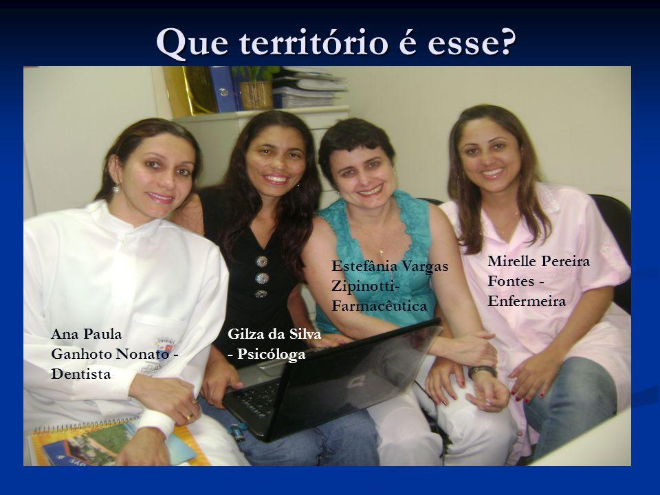 Que território é esse? Ana Paula Ganhoto Nonato - Dentista Mirelle Pereira Fontes - Enfermeira Gilza da Silva - Psicóloga Estefânia Vargas Zipinotti-