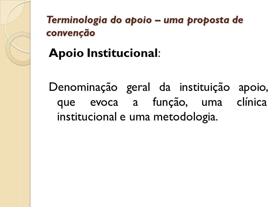 Terminologia do apoio – uma proposta de convenção Apoio Institucional: Denominação geral da instituição apoio, que evoca a função, uma clínica institu