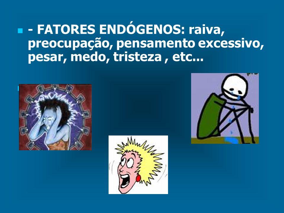 - FATORES ENDÓGENOS: raiva, preocupação, pensamento excessivo, pesar, medo, tristeza, etc...
