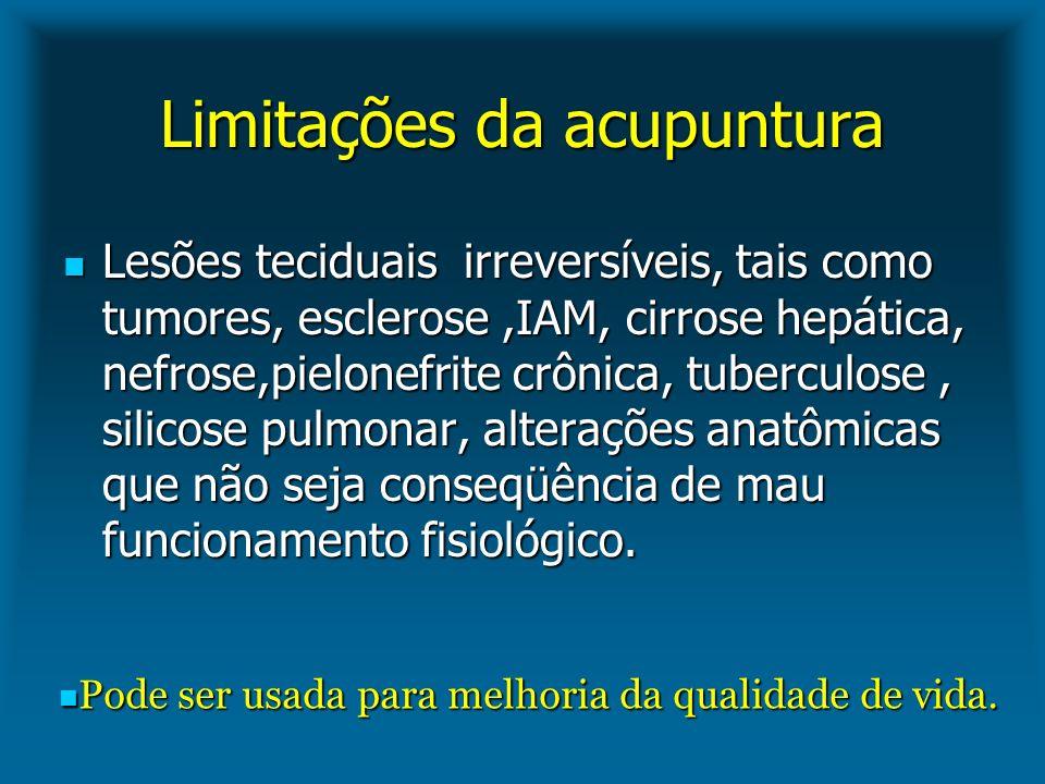 Limitações da acupuntura Lesões teciduais irreversíveis, tais como tumores, esclerose,IAM, cirrose hepática, nefrose,pielonefrite crônica, tuberculose