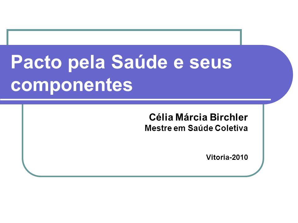 Pacto pela Saúde e seus componentes Célia Márcia Birchler Mestre em Saúde Coletiva Vitoria-2010
