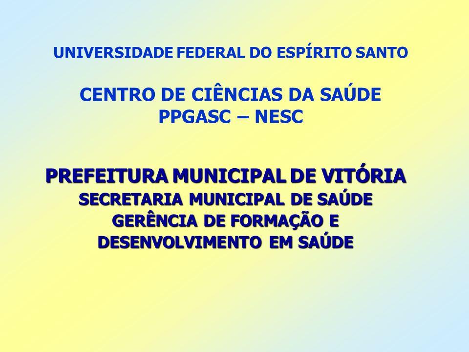 UNIVERSIDADE FEDERAL DO ESPÍRITO SANTO CENTRO DE CIÊNCIAS DA SAÚDE PPGASC – NESC PREFEITURA MUNICIPAL DE VITÓRIA SECRETARIA MUNICIPAL DE SAÚDE GERÊNCI