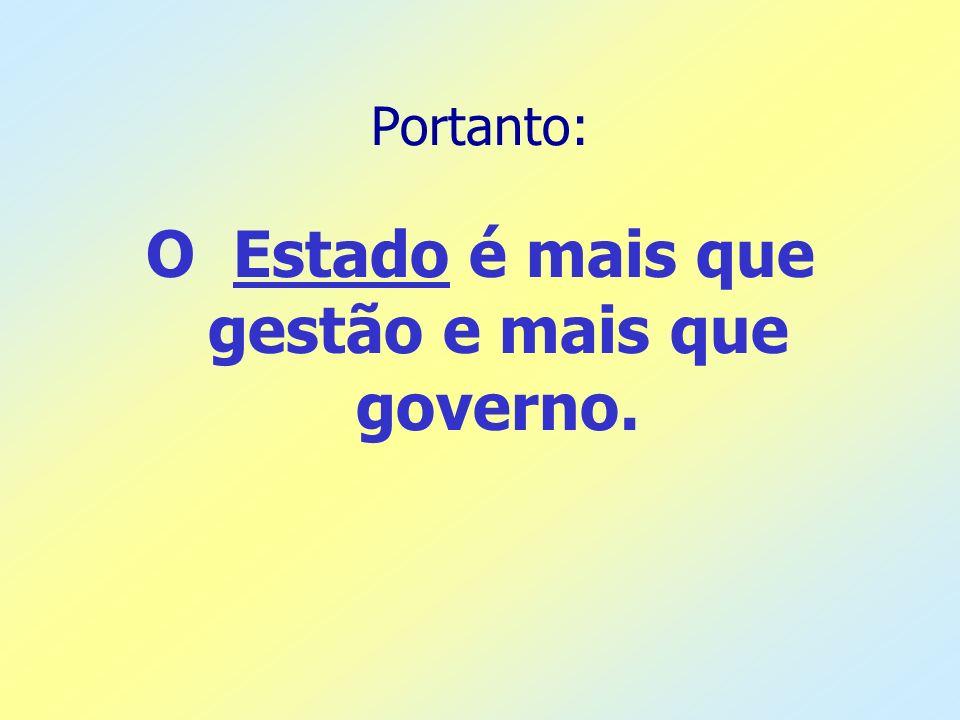 Portanto: O Estado é mais que gestão e mais que governo.