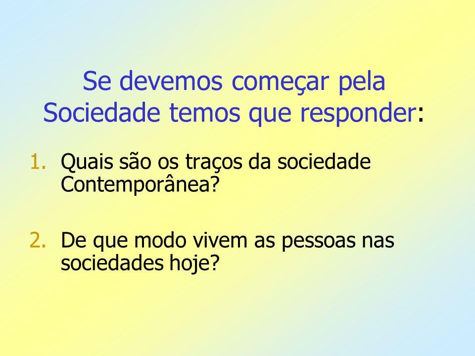 Se devemos começar pela Sociedade temos que responder: 1.Quais são os traços da sociedade Contemporânea? 2.De que modo vivem as pessoas nas sociedades