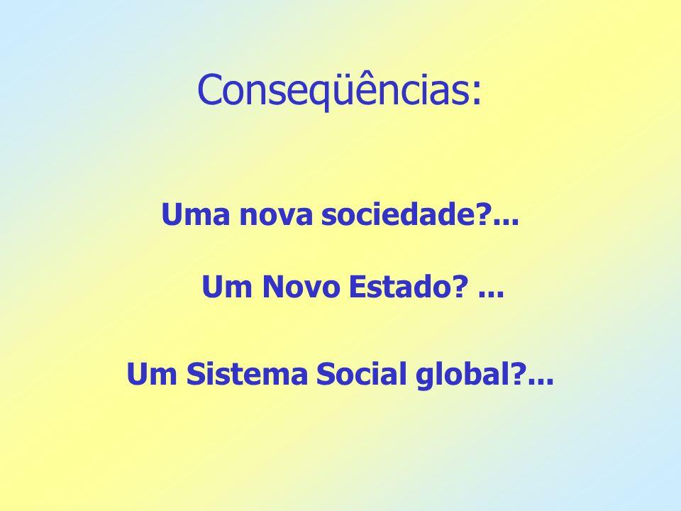 Conseqüências: Uma nova sociedade?... Um Novo Estado?... Um Sistema Social global?...