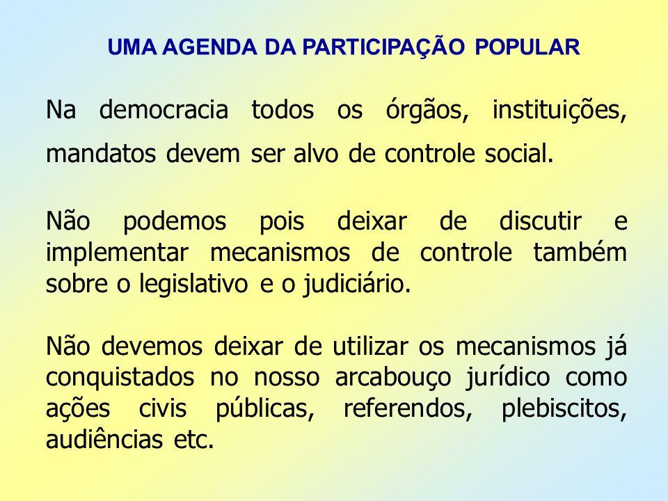 UMA AGENDA DA PARTICIPAÇÃO POPULAR Na democracia todos os órgãos, instituições, mandatos devem ser alvo de controle social. Não podemos pois deixar de