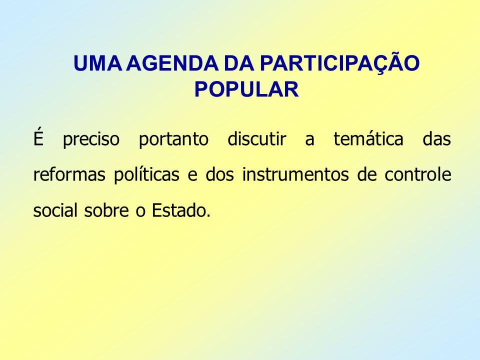 UMA AGENDA DA PARTICIPAÇÃO POPULAR É preciso portanto discutir a temática das reformas políticas e dos instrumentos de controle social sobre o Estado.