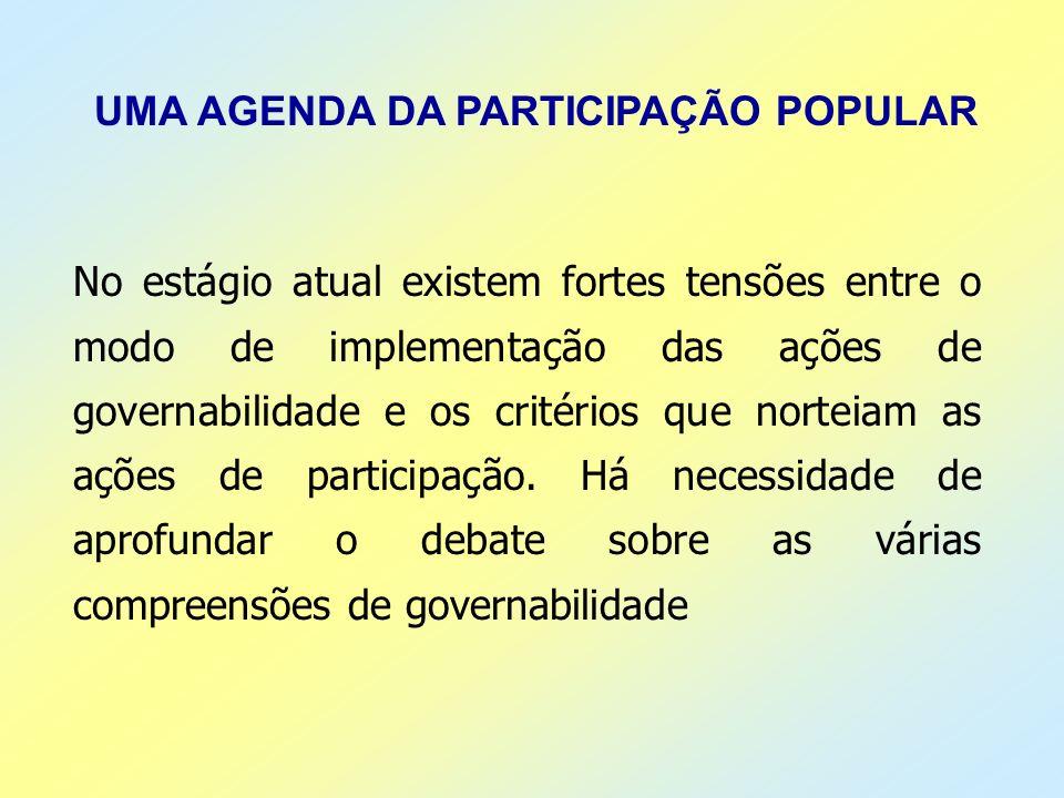 UMA AGENDA DA PARTICIPAÇÃO POPULAR No estágio atual existem fortes tensões entre o modo de implementação das ações de governabilidade e os critérios q