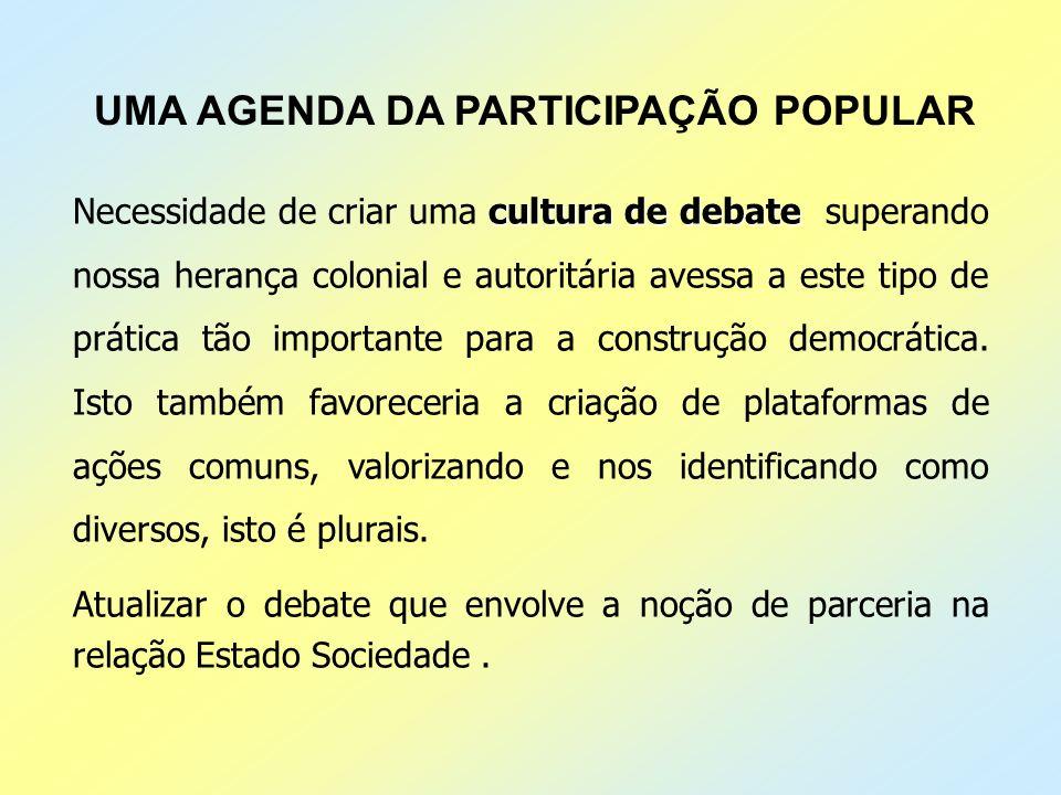 UMA AGENDA DA PARTICIPAÇÃO POPULAR cultura de debate Necessidade de criar uma cultura de debate superando nossa herança colonial e autoritária avessa
