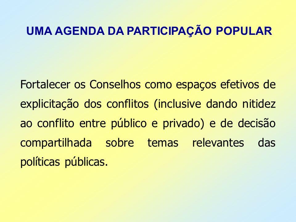 UMA AGENDA DA PARTICIPAÇÃO POPULAR Fortalecer os Conselhos como espaços efetivos de explicitação dos conflitos (inclusive dando nitidez ao conflito en