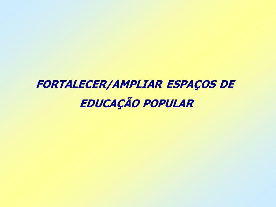 FORTALECER/AMPLIAR ESPAÇOS DE EDUCAÇÃO POPULAR